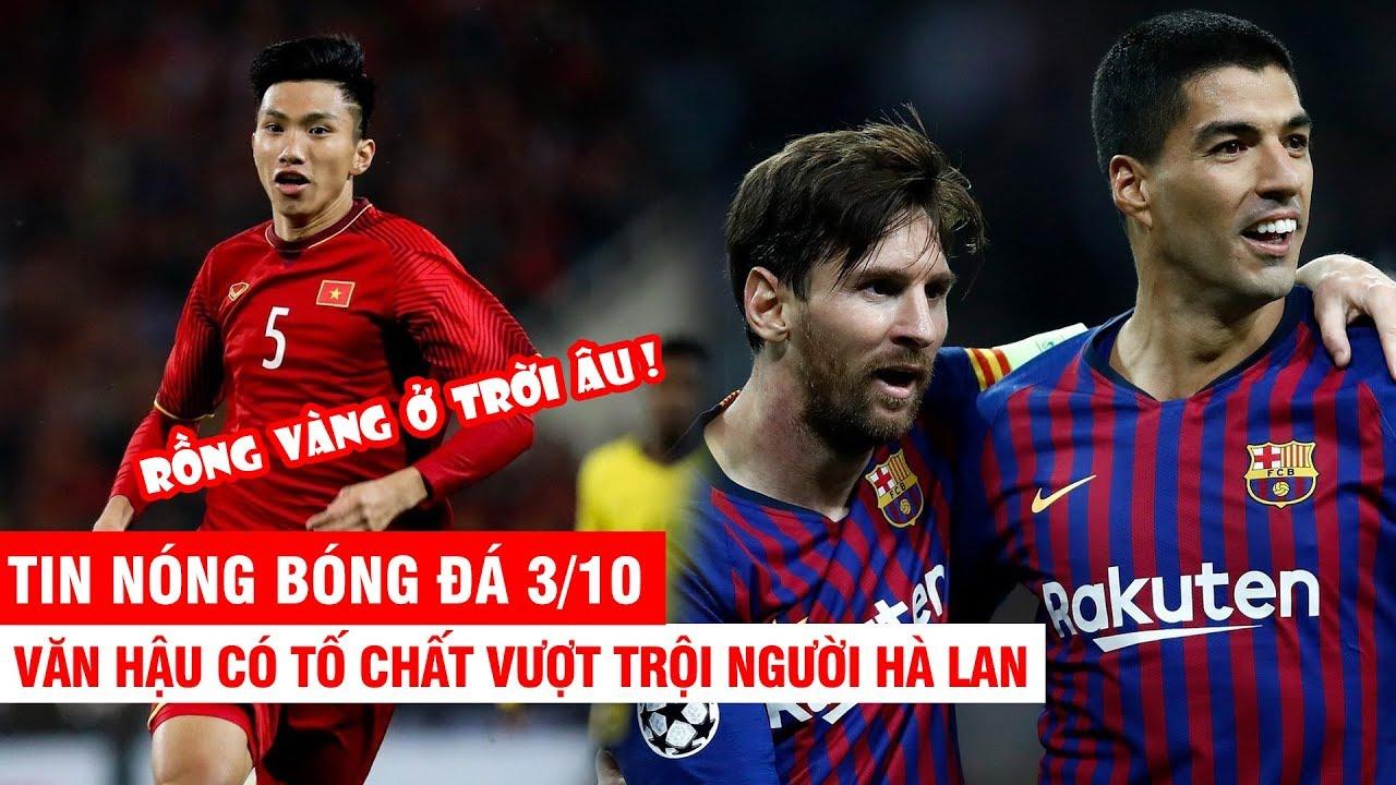TIN NÓNG BÓNG ĐÁ 3/10 | Văn Hậu có chiều cao vượt người Hà Lan– Messi, Suarez giúp Barca thắng trận
