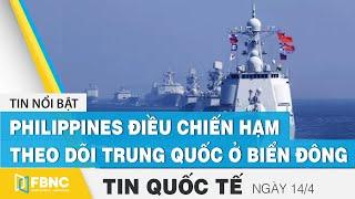Tin quốc tế mới nhất 14/4, Philippines điều chiến hạm theo dõi Trung Quốc ở Biển Đông | FBNC