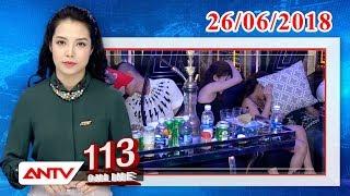 Bản tin 113 Online mới nhất ngày 26/06/2018 | Tin tức | Tin tức mới nhất | ANTV