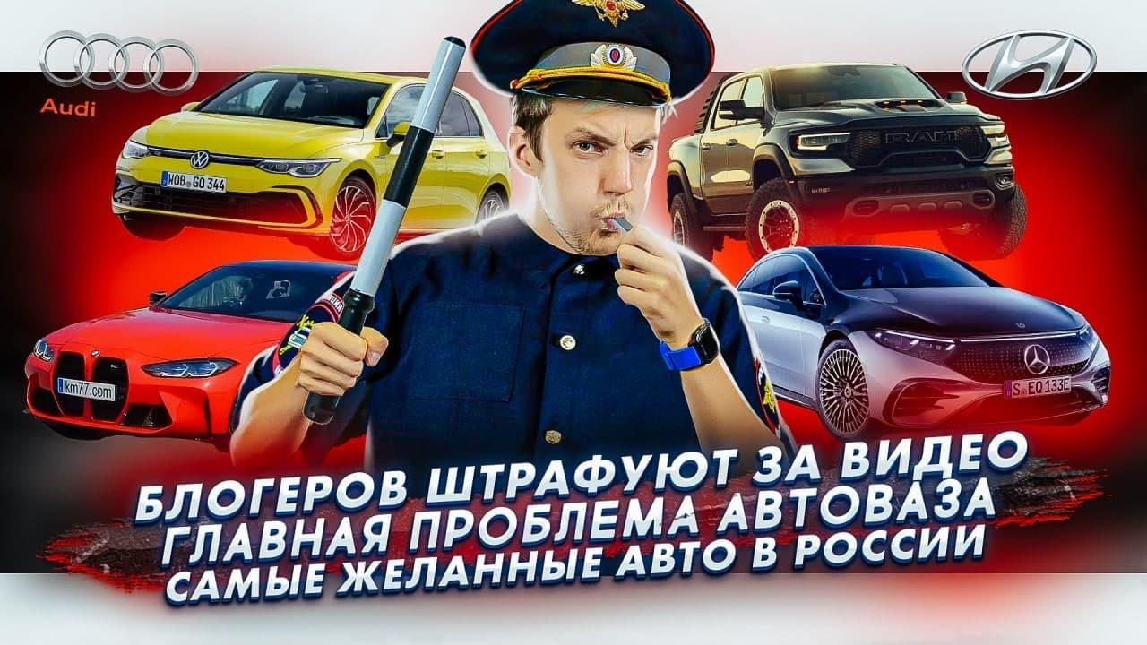 Блогера штрафуют за видео   Главная проблема АвтоВАЗа   Самые желанные авто в России