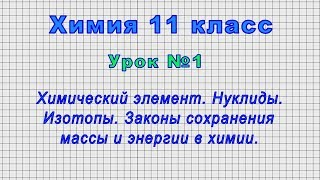 Химия 11 класс (Урок№1 - Хим. элемент. Нуклиды. Изотопы. Законы сохранения массы и энергии в химии.)