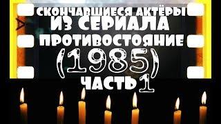 СКОНЧАВШИЕСЯ АКТЁРЫ ИЗ СЕРИАЛА ПРОТИВОСТОЯНИЕ (1985) ЧАСТЬ №1