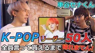 【余裕?】K-POPのリーダー50人全員言って貰えるまで帰れまてん! (車谷セナ君登場!) 【再投稿】