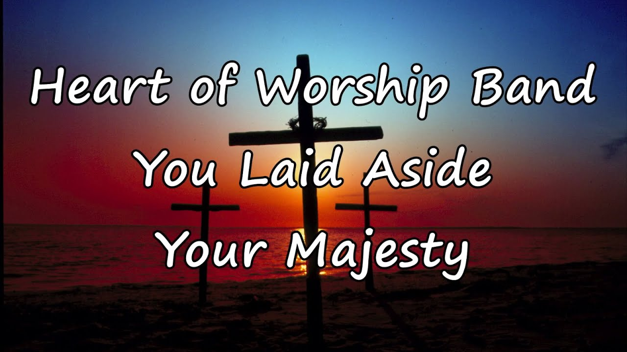 Heart Of Worship Band You Laid Aside Your Majesty With Lyrics