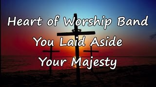 Heart of Worship Band - You Laid Aside Your Majesty [with lyrics]