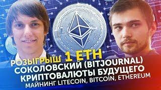 Соколовский (BitJournal): Криптовалюты будущего. Майнинг Litecoin, Bitcoin, Ethereum. Розыгрыш 1 ETH