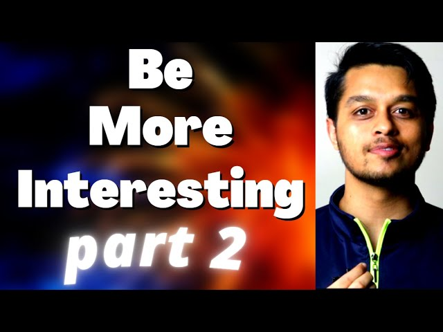 How to be a More Interesting Person Part 2