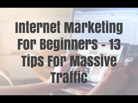 Internet Marketing For Beginners - 13 Tips For Massive Traff