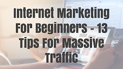 Internet Marketing For Beginners - 13 Tips For Massive Traffic