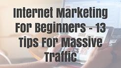 Internet Marketing For Beginners - 13 Tips For Massive Traffic