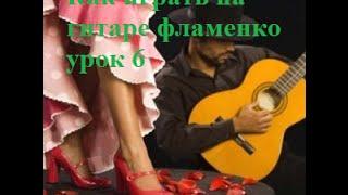 Как играть фламенко на гитаре урок 6
