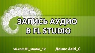 Как записать аудио в FL Studio(В этом видео Денис Acid_C делится своим опытом организации записи аудио-потока с микрофона или любого другого..., 2015-11-15T10:41:39.000Z)