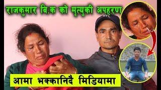 राज कुमार बि.को मृत्यु कि अपहरण खुल्यो यस्तो रहस्य आमा रुदै लमजुङ देखी न्यायको लागि आइन काठमाडौ Raj