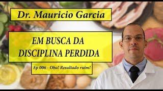 Em busca da disciplina perdida com Dr Mauricio Garcia - Ep 006 - Oba, resultado ruim!