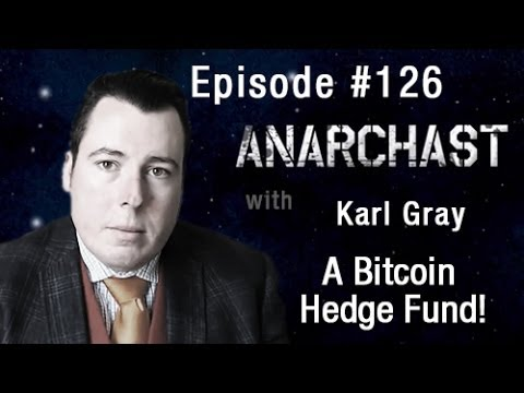 Anarchast Ep 126 Karl Gray: A Bitcoin Hedge Fund!