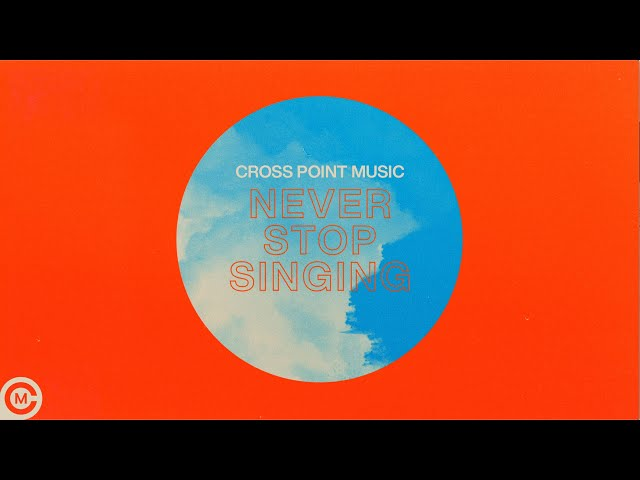 "Cross Point Music – ""Never Stop Singing"" (Official Lyric Video)"