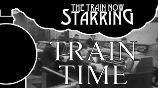 The Train Now Starring - Train Time