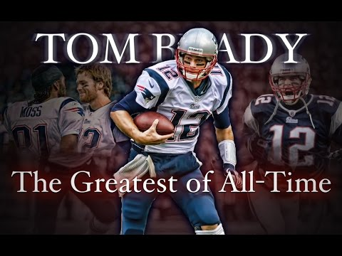 Tom Brady - The Greatest of All-Time