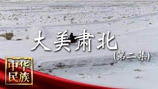 《中华民族》 20190826 大美肃北 第二集 家园| CCTV