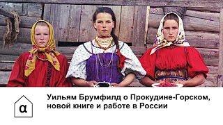 Уильям Брумфилд о Прокудине-Горском, новой книге и работе в России