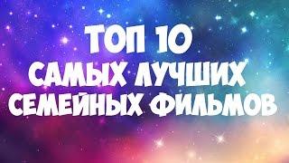 ТОП 10 САМЫХ ЛУЧШИХ СЕМЕЙНЫХ ФИЛЬМОВ
