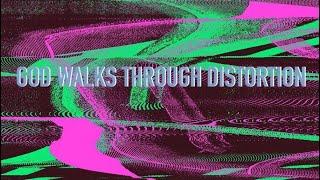 God Walks Through Distortion