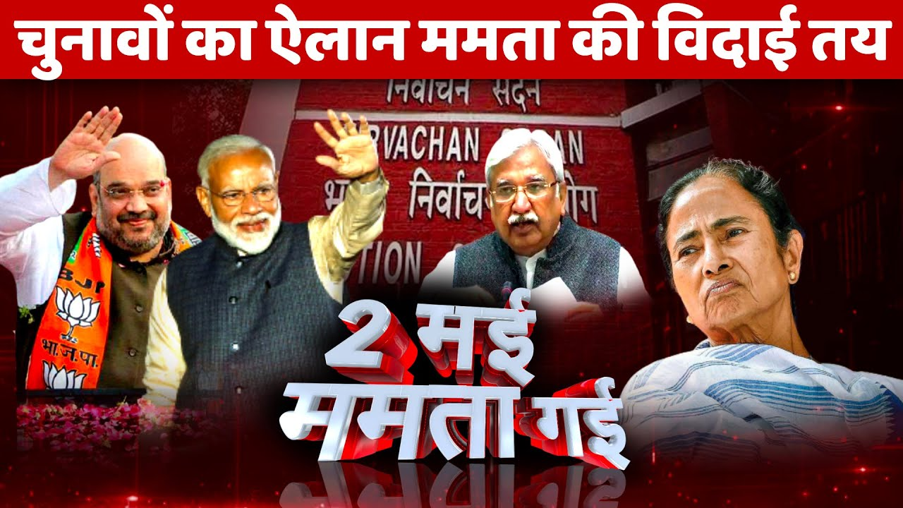 2 मई ममता गई, चुनावों का ऐलान Mamata Banerjee की विदाई तय Bengal TMC BJP Election Commission