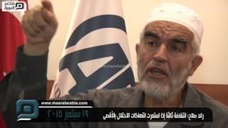 مصر العربية | رائد صلاح: انتفاضة ثالثة إذا استمرت انتهاكات الاحتلال بالأقصى