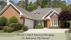 Should I Get A Reverse Mortgage Or Refinance My Home?
