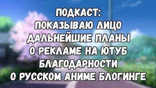 Подкаст. Показываю лицо, дальнейшие планы на будущее, благодарности, , об русском аниме блогинге