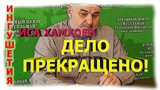 ИНГУШЕТИЯ:СТАЛО ИЗВЕСТНО дело Исы Хамхоева- ПРЕКРАЩЕНО!