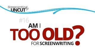 Am I Too Old to be a Screenwriter? (Screenwriting Uncut #16)