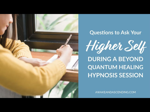Questions to ask Your Higher Self During a Beyond Quantum Healing Hypnosis Session