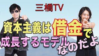 三橋TV第116回【資本主義は借金で成長するモデルなのだよ】