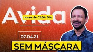SEM MÁSCARA / A vida nossa de cada dia - 07/04/21