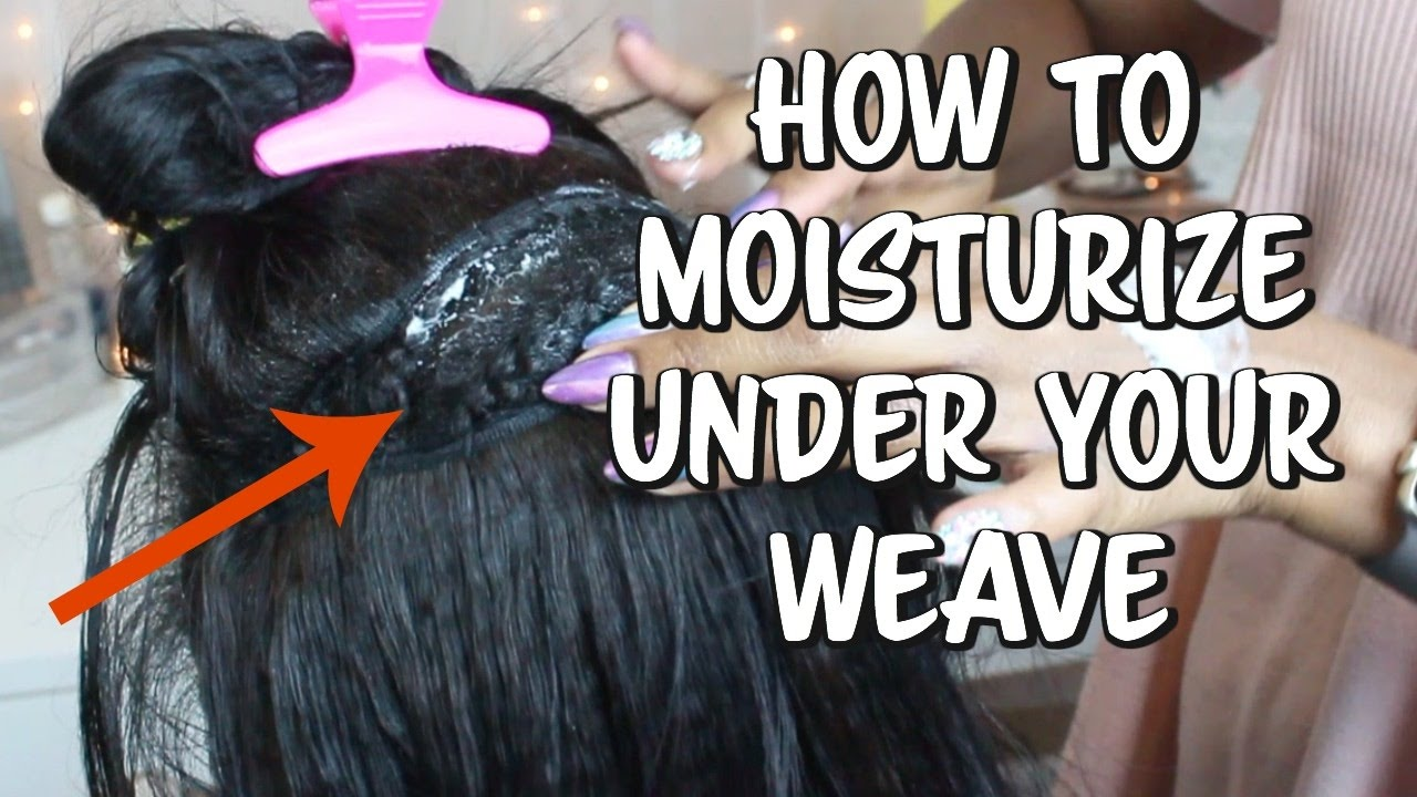 How To Moisturize Your Hair Under The Weave Keep All Your Hair