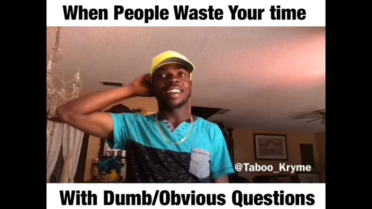 Fun Meme Questions : When people waste your time with dumb obvious questions youtube