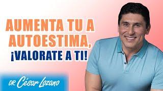 Aumenta tu autoestima, ¡valorate a ti! | Dr.César Lozano