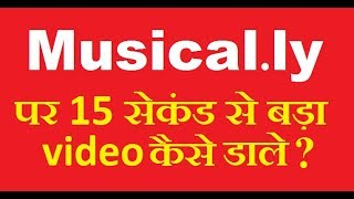How to make musically video more than 15 second sec in Hindi
