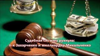 Судебная система рухнула: п-к Захарченко и  миллиардер Михальченко