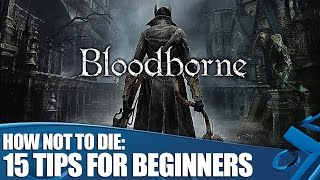 How not to die in Bloodborne: 15 tips for absolute beginners