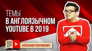 Популярные тематики в англоязычном YouTube в 2019 году. О чём сделать канал на ютуб?