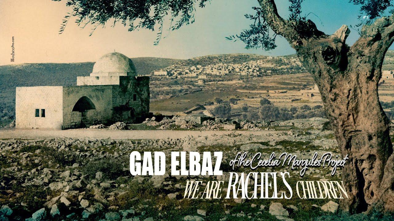גד אלבז - רחל GAD ELBAZ -We Are Rachel's Children of the Cecelia Margules Project
