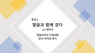 [특강-말씀과 함께 걷다. QT세미나] 박지운 목사 (창립25주년 기념집회 특강)