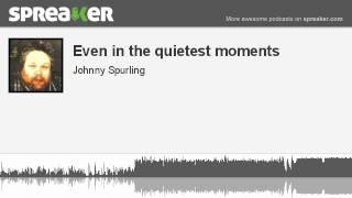 Even in the quietest moments (part 4 of 10, made with Spreaker)