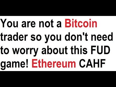 You are not a Bitcoin trader so you don't need to worry about this FUD game! Ethereum CAHF