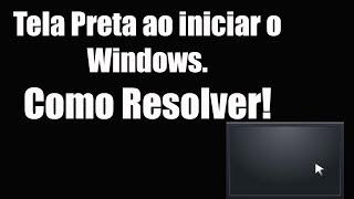 Tela Preta ao iniciar o Windows. Como Resolver