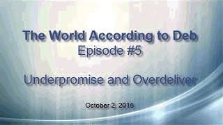 The World According to Deb - Episode #5:  Underpromise and Overdeliver