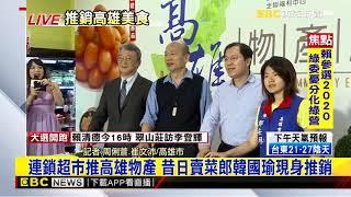 最新》連鎖超市推高雄物產 昔日賣菜郎韓國瑜現身推銷