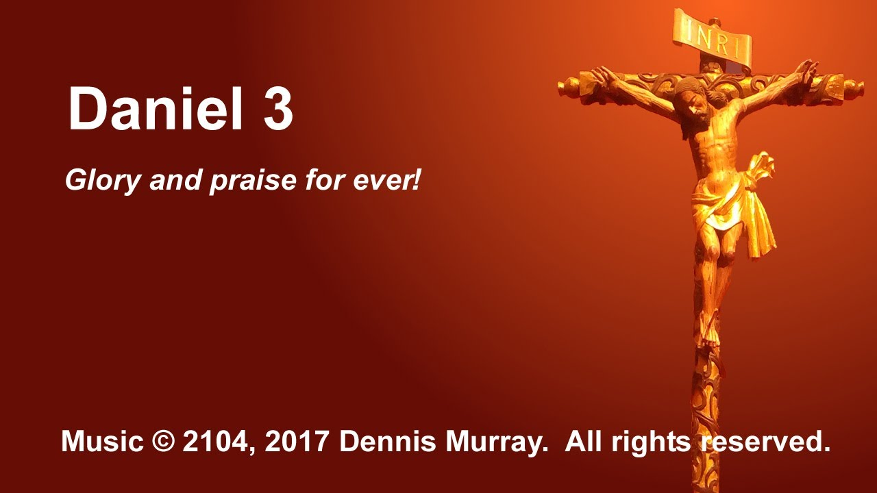 daniel 3 glory and praise for ever youtube
